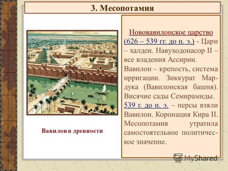 3. Месопотамия Нововавилонское царство (626 – 539 гг. до н. э.) - Цари – халдеи. Навуходонасор II – все владения Ассирии. Вавилон – крепость, система ирригации. Зиккурат Мар- дука (Вавилонская башня). Висячие сады Семирамиды. 539 г. до н. э. – персы