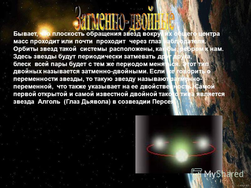Бывает, что плоскость обращения звезд вокруг их общего центра масс проходит или почти проходит через глаз наблюдателя. Орбиты звезд такой системы расположены, как бы, ребром к нам. Здесь звезды будут периодически затмевать друг друга, блеск всей пары