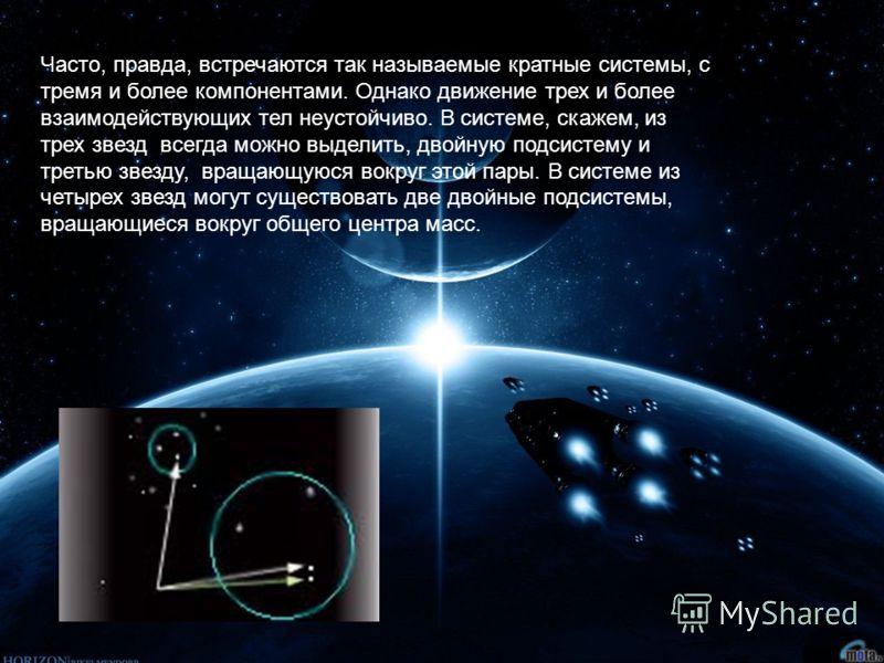 Часто, правда, встречаются так называемые кратные системы, с тремя и более компонентами. Однако движение трех и более взаимодействующих тел неустойчиво. В сиcтеме, скажем, из трех звезд всегда можно выделить, двойную подсистему и третью звезду, враща