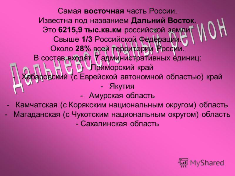 Самая восточная часть России. Известна под названием Дальний Восток. Это 6215,9 тыс.кв.км российской земли. Свыше 1/3 Российской Федерации. Около 28% всей территории России. В состав входят 7 административных единиц: -Приморский край -Хабаровский (с