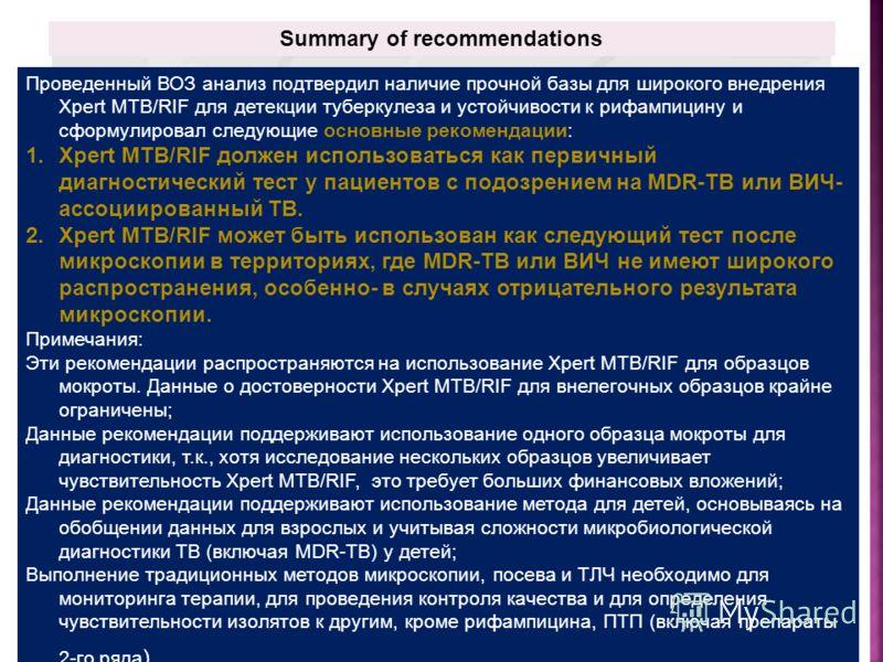 Summary of recommendations Проведенный ВОЗ анализ подтвердил наличие прочной базы для широкого внедрения Xpert MTB/RIF для детекции туберкулеза и устойчивости к рифампицину и сформулировал следующие основные рекомендации: 1.Xpert MTB/RIF должен испол