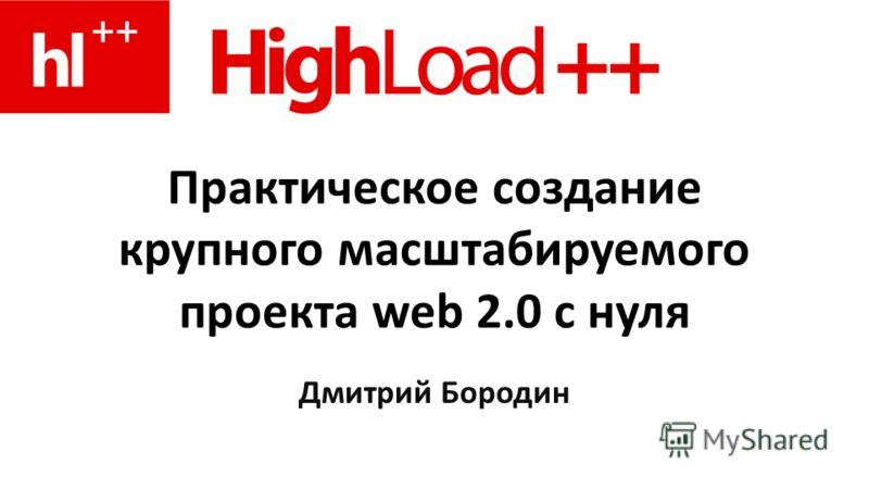 Практическое создание крупного масштабируемого проекта web 2.0 с нуля Дмитрий Бородин