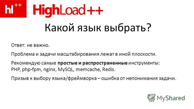 Какой язык выбрать? Ответ: не важно. Проблема и задачи масштабирования лежат в иной плоскости. Рекомендую самые простые и распространенные инструменты: PHP, php-fpm, nginx, MySQL, memcache, Redis. Призыв к выбору языка/фреймворка – ошибка от непонима