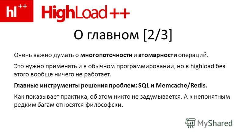 О главном [2/3] Очень важно думать о многопоточности и атомарности операций. Это нужно применять и в обычном программировании, но в highload без этого вообще ничего не работает. Главные инструменты решения проблем: SQL и Memcache/Redis. Как показывае