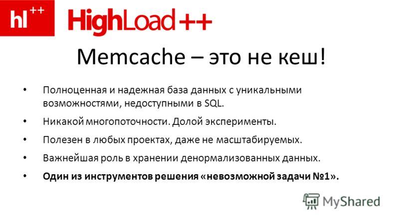 Memcache – это не кеш! Полноценная и надежная база данных с уникальными возможностями, недоступными в SQL. Никакой многопоточности. Долой эксперименты. Полезен в любых проектах, даже не масштабируемых. Важнейшая роль в хранении ненормализованных данн