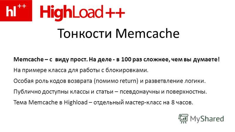 Тонкости Memcache Memcache – с виду прост. На деле - в 100 раз сложнее, чем вы думаете! На примере класса для работы с блокировками. Особая роль кодов возврата (помимо return) и разветвление логики. Публично доступны классы и статьи – псевдонаучны и