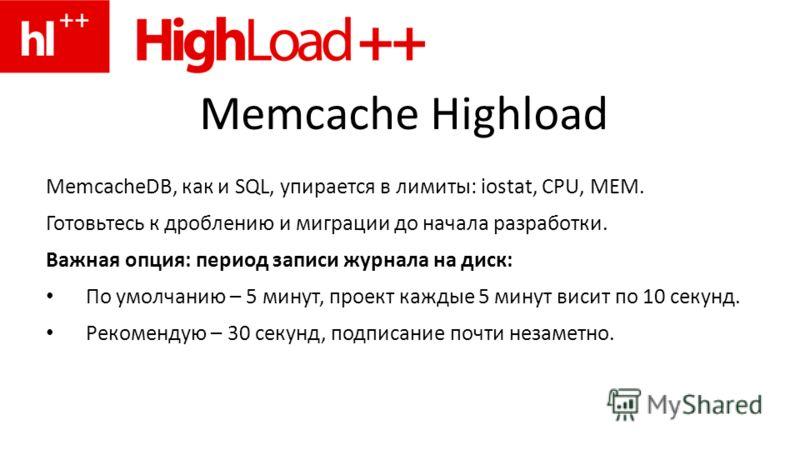 Memcache Highload MemcacheDB, как и SQL, упирается в лимиты: iostat, CPU, MEM. Готовьтесь к дроблению и миграции до начала разработки. Важная опция: период записи журнала на диск: По умолчанию – 5 минут, проект каждые 5 минут висит по 10 секунд. Реко