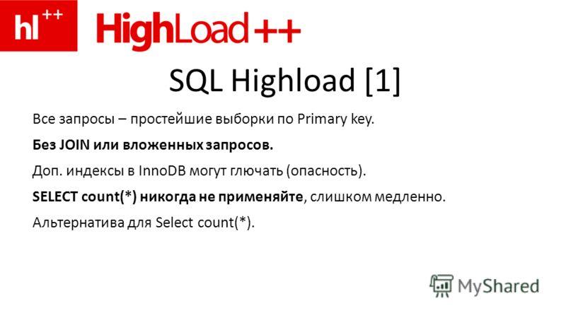 SQL Highload [1] Все запросы – простейшие выборки по Primary key. Без JOIN или вложенных запросов. Доп. индексы в InnoDB могут глючать (опасность). SELECT count(*) никогда не применяйте, слишком медленно. Альтернатива для Select count(*).