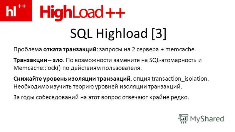 SQL Highload [3] Проблема отката транзакций: запросы на 2 сервера + memcache. Транзакции – зло. По возможности замените на SQL-атомарность и Memcache::lock() по действиям пользователя. Снижайте уровень изоляции транзакций, опция transaction_isolation
