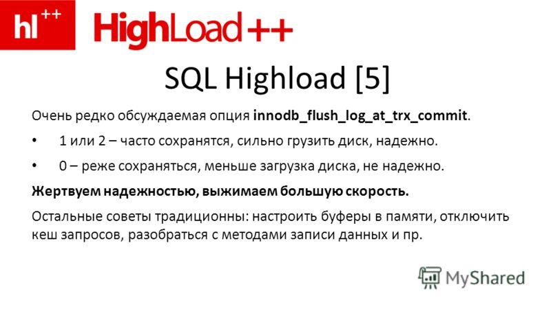 SQL Highload [5] Очень редко обсуждаемая опция innodb_flush_log_at_trx_commit. 1 или 2 – часто сохранятся, сильно грузить диск, надежно. 0 – реже сохраняться, меньше загрузка диска, не надежно. Жертвуем надежностью, выжимаем большую скорость. Остальн