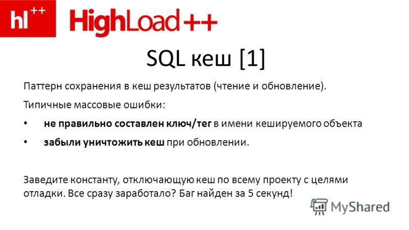 SQL кеш [1] Паттерн сохранения в кеш результатов (чтение и обновление). Типичные массовые ошибки: не правильно составлен ключ/тег в имени кешируемого объекта забыли уничтожить кеш при обновлении. Заведите константу, отключающую кеш по всему проекту с