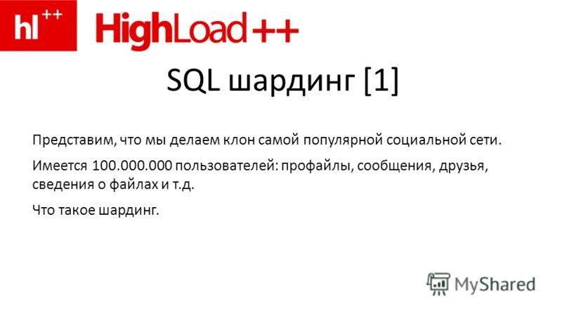 SQL шардинг [1] Представим, что мы делаем клон самой популярной социальной сети. Имеется 100.000.000 пользователей: профайлы, сообщения, друзья, сведения о файлах и т.д. Что такое шардинг.