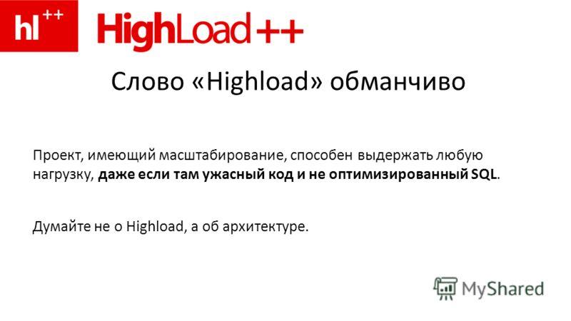 Слово «Highload» обманчиво Проект, имеющий масштабирование, способен выдержать любую нагрузку, даже если там ужасный код и не оптимизированный SQL. Думайте не о Highload, а об архитектуре.