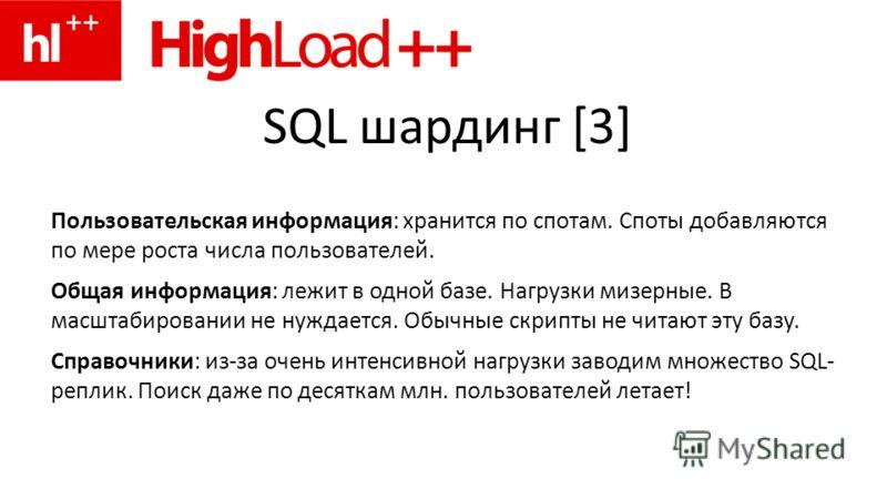 SQL шардинг [3] Пользовательская информация: хранится по спотам. Споты добавляются по мере роста числа пользователей. Общая информация: лежит в одной базе. Нагрузки мизерные. В масштабировании не нуждается. Обычные скрипты не читают эту базу. Справоч