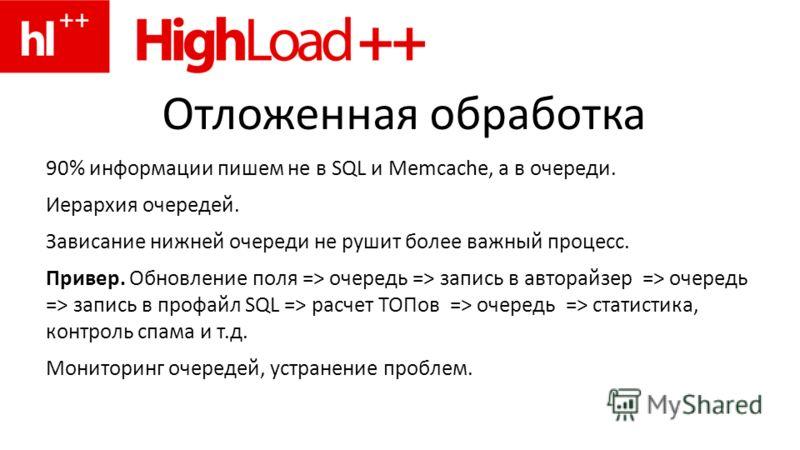 Отложенная обработка 90% информации пишем не в SQL и Memcache, а в очереди. Иерархия очередей. Зависание нижней очереди не рушит более важный процесс. Привер. Обновление поля => очередь => запись в авторайзер => очередь => запись в профайл SQL => рас