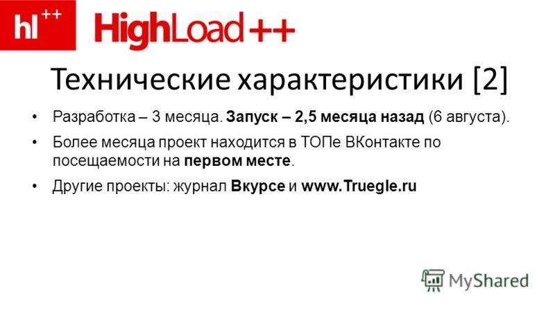 Технические характеристики [2] Разработка – 3 месяца. Запуск – 2,5 месяца назад (6 августа). Более месяца проект находится в ТОПе ВКонтакте по посещаемости на первом месте. Другие проекты: журнал Вкурсе и www.Truegle.ru
