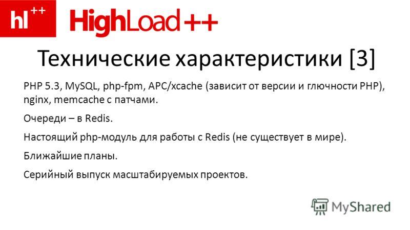 Технические характеристики [3] PHP 5.3, MySQL, php-fpm, APC/xcache (зависит от версии и глючности PHP), nginx, memcache с патчами. Очереди – в Redis. Настоящий php-модуль для работы с Redis (не существует в мире). Ближайшие планы. Серийный выпуск мас
