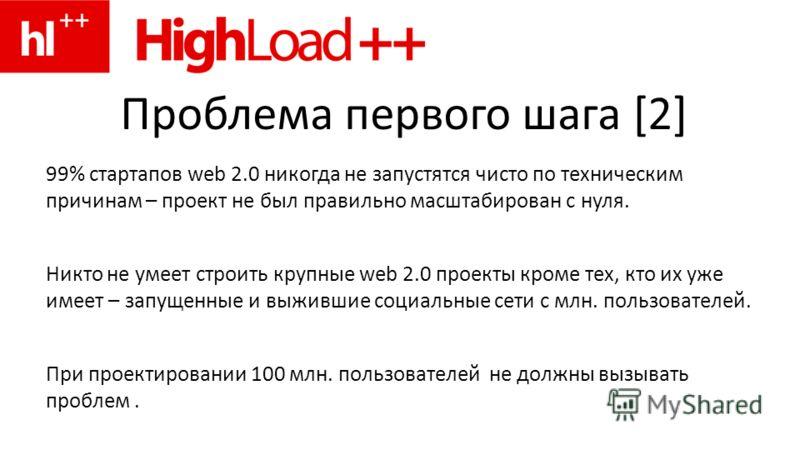 Проблема первого шага [2] 99% стартапов web 2.0 никогда не запустятся чисто по техническим причинам – проект не был правильно масштабирован с нуля. Никто не умеет строить крупные web 2.0 проекты кроме тех, кто их уже имеет – запущенные и выжившие соц