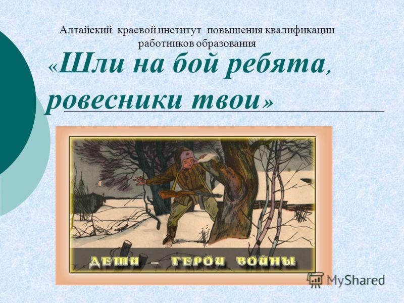 « Шли на бой ребята, ровесники твои » Алтайский краевой институт повышения квалификации работников образования Барнаул - 2009