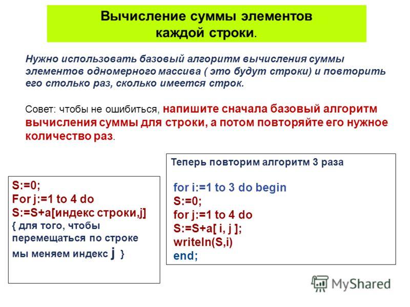 Нужно использовать базовый алгоритм вычисления суммы элементов одномерного массива ( это будут строки) и повторить его столько раз, сколько имеется строк. Совет: чтобы не ошибиться, напишите сначала базовый алгоритм вычисления суммы для строки, а пот