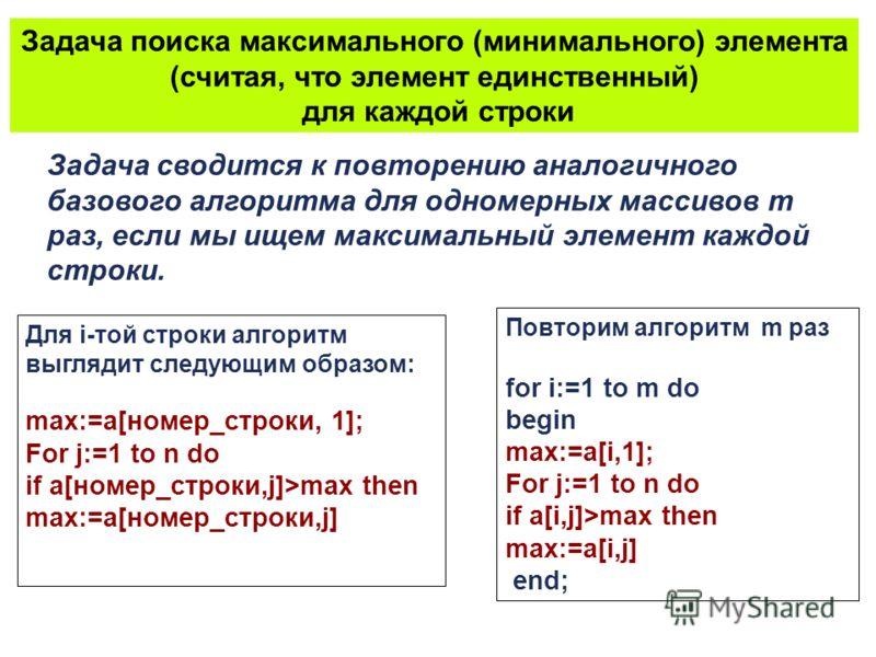 Задача сводится к повторению аналогичного базового алгоритма для одномерных массивов m раз, если мы ищем максимальный элемент каждой строки. Задача поиска максимального (минимального) элемента (считая, что элемент единственный) для каждой строки Для