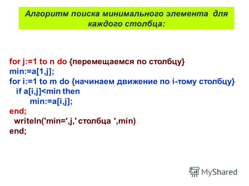 for j:=1 to n do {перемещаемся по столбцу} min:=a[1,j]; for i:=1 to m do {начинаем движение по i-тому столбцу} if a[i,j]