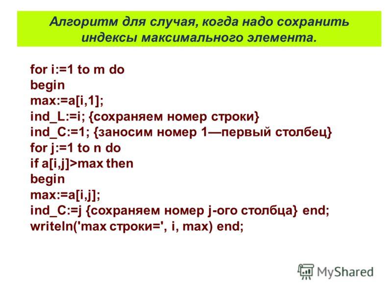 for i:=1 to m do begin max:=a[i,1]; ind_L:=i; {сохраняем номер строки} ind_C:=1; {заносим номер 1первый столбец} for j:=1 to n do if a[i,j]>max then begin max:=a[i,j]; ind_C:=j {сохраняем номер j-ого столбца} end; writeln('max строки=', i, mах) end;