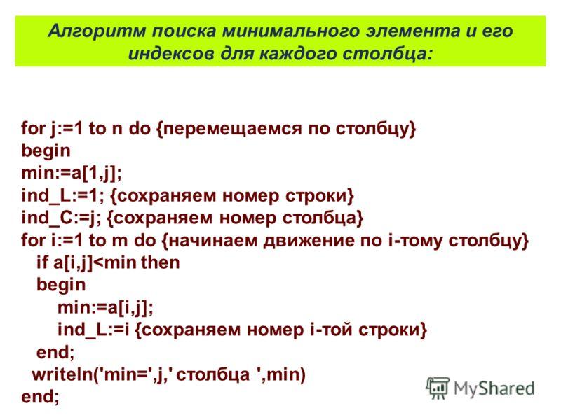 for j:=1 to n do {перемещаемся по столбцу} begin min:=a[1,j]; ind_L:=1; {сохраняем номер строки} ind_C:=j; {сохраняем номер столбца} for i:=1 to m do {начинаем движение по i-тому столбцу} if a[i,j]