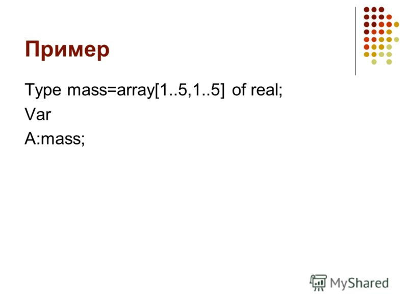 Пример Type mass=array[1..5,1..5] of real; Var A:mass;