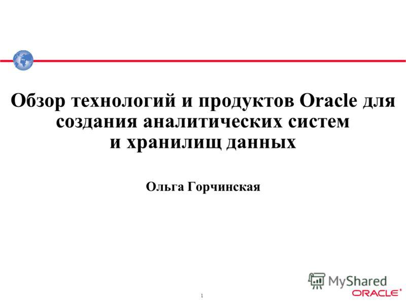 ® 1 Обзор технологий и продуктов Oracle для создания аналитических систем и хранилищ данных Ольга Горчинская
