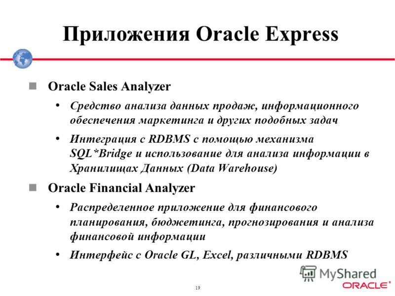 ® 19 Приложения Oracle Express Oracle Sales Analyzer Средство анализа данных продаж, информационного обеспечения маркетинга и других подобных задач Интеграция с RDBMS с помощью механизма SQL*Bridge и использование для анализа информации в Хранилищах
