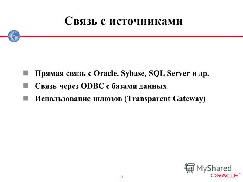 ® 33 Связь с источниками Прямая связь с Oracle, Sybase, SQL Server и др. Связь через ODBC с базами данных Использование шлюзов (Transparent Gateway)