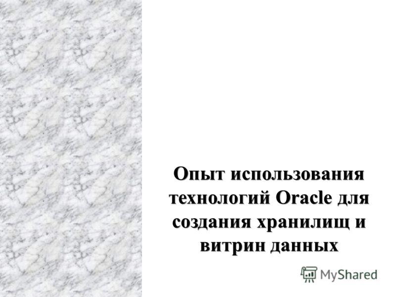 Опыт использования технологий Oracle для создания хранилищ и витрин данных Опыт использования технологий Oracle для создания хранилищ и витрин данных