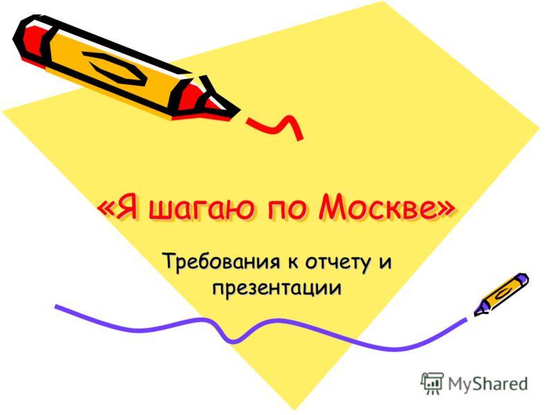 «Я шагаю по Москве» Требования к отчету и презентации