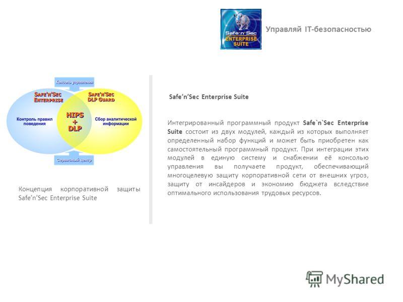 Управляй IT-безопасностью SafenSec Enterprise Suite Интегрированный программный продукт Safe`n`Sec Enterprise Suite состоит из двух модулей, каждый из которых выполняет определенный набор функций и может быть приобретен как самостоятельный программны