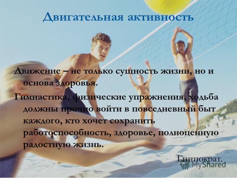 Двигательная активность Движение – не только сущность жизни, но и основа здоровья. Гимнастика, физические упражнения, ходьба должны прочно войти в повседневный быт каждого, кто хочет сохранить работоспособность, здоровье, полноценную радостную жизнь.