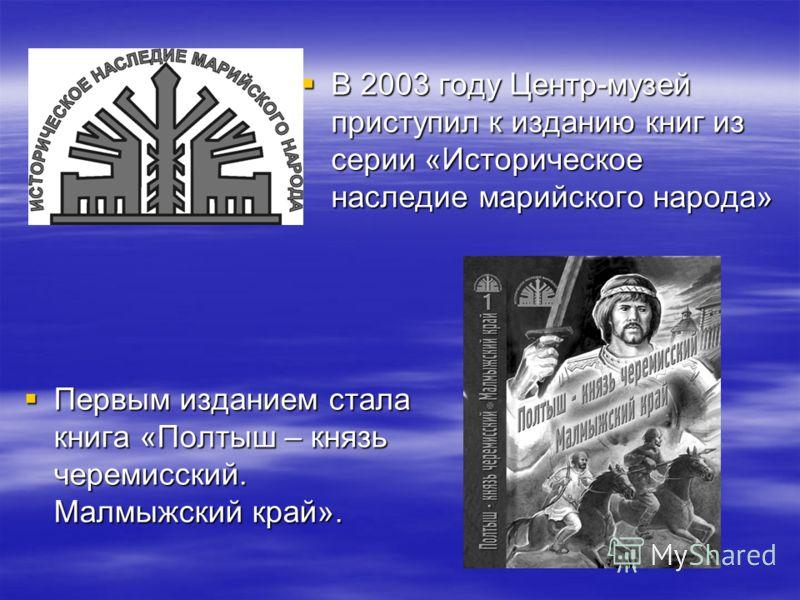 В 2003 году Центр-музей приступил к изданию книг из серии «Историческое наследие марийского народа» В 2003 году Центр-музей приступил к изданию книг из серии «Историческое наследие марийского народа» Первым изданием стала книга «Полтыш – князь череми