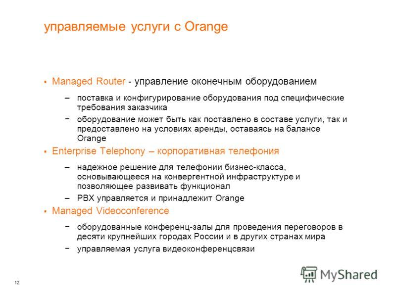 12 управляемые услуги c Orange Managed Router - управление оконечным оборудованием –поставка и конфигурирование оборудования под специфические требования заказчика оборудование может быть как поставлено в составе услуги, так и предоставлено на услови