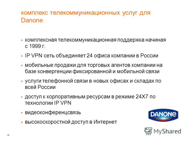 15 комплекс телекоммуникационных услуг для Danone комплексная телекоммуникационная поддержка начиная с 1999 г. IP VPN сеть объединяет 24 офиса компании в России мобильные продажи для торговых агентов компании на базе конвергенции фиксированной и моби