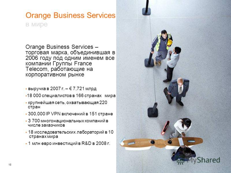 18 Orange Business Services – торговая марка, объединившая в 2006 году под одним именем все компании Группы France Telecom, работающие на корпоративном рынке выручка в 2007 г. – 7,721 млрд 18 000 специалистов в 166 странах мира крупнейшая сеть, охват