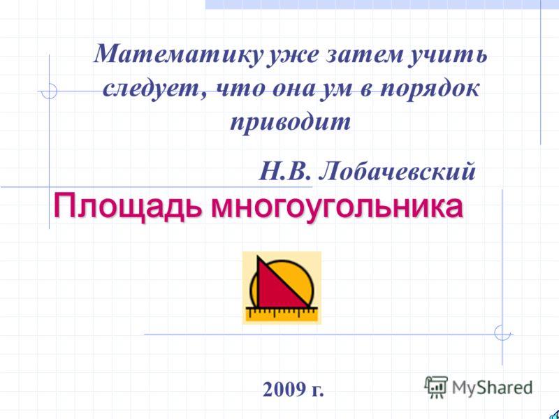 Площадь многоугольника 2009 г. Математику уже затем учить следует, что она ум в порядок приводит Н.В. Лобачевский