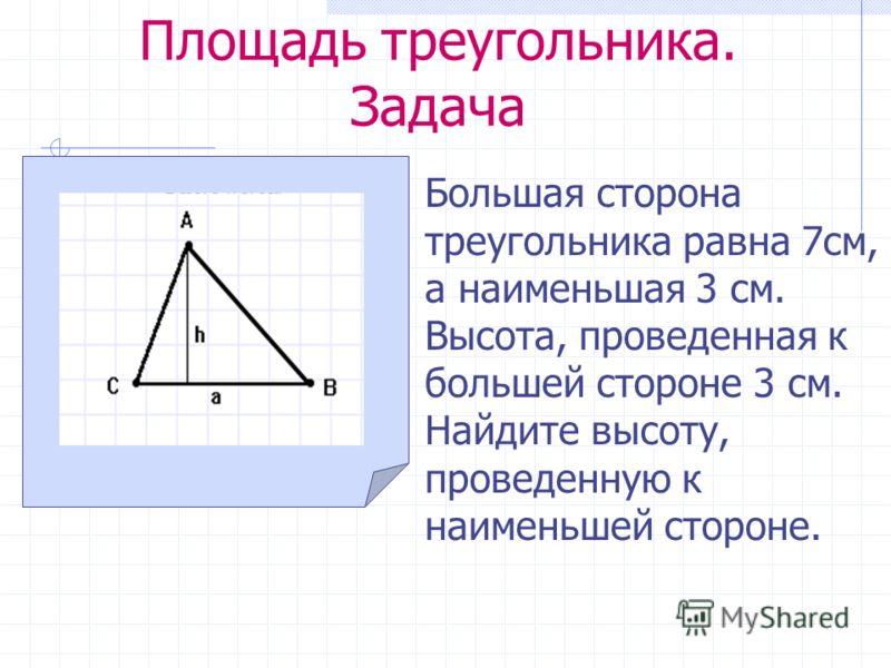 Площадь треугольника. Задача Большая сторона треугольника равна 7см, а наименьшая 3 см. Высота, проведенная к большей стороне 3 см. Найдите высоту, проведенную к наименьшей стороне.