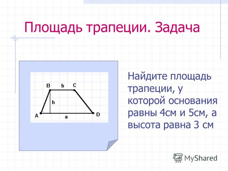 Площадь трапеции. Задача Найдите площадь трапеции, у которой основания равны 4см и 5см, а высота равна 3 см