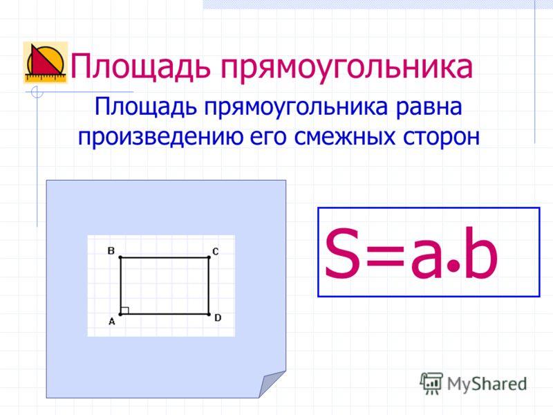 Площадь прямоугольника Площадь прямоугольника равна произведению его смежных сторон S=a b