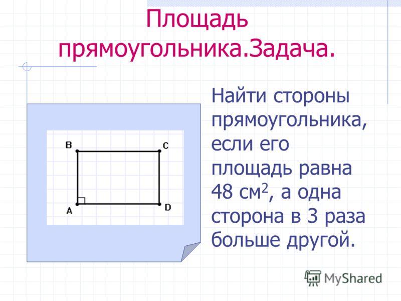 Площадь прямоугольника.Задача. Найти стороны прямоугольника, если его площадь равна 48 см 2, а одна сторона в 3 раза больше другой.