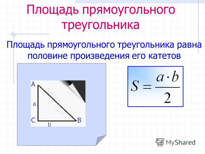Площадь прямоугольного треугольника Площадь прямоугольного треугольника равна половине произведения его катетов А СВ а b