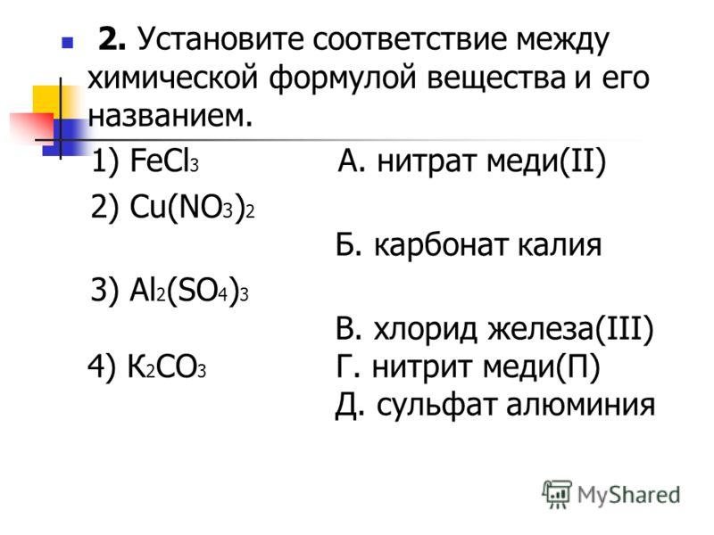 2. Установите соответствие между химической формулой вещества и его названием. 1) FeCl 3 A. нитрат меди(II) 2) Cu(NO 3 ) 2 Б. карбонат калия 3) Al 2 (SO 4 ) 3 B. хлорид железа(III) 4) К 2 СО 3 Г. нитрит меди(П) Д. сульфат алюминия
