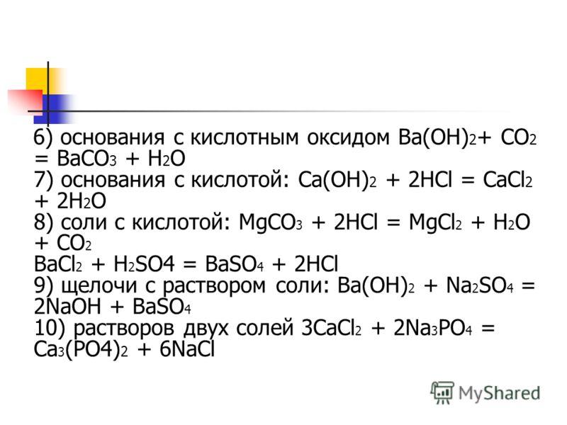6) основания с кислотным оксидом Ba(OH) 2 + CO 2 = BaCO 3 + H 2 O 7) основания с кислотой: Ca(OH) 2 + 2HCl = CaCl 2 + 2H 2 O 8) соли с кислотой: MgCO