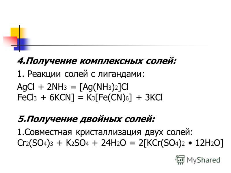 4.Получение комплексных солей: 1. Реакции солей с лигандами: AgCl + 2NH 3 = [Ag(NH 3 ) 2 ]Cl FeCl 3 + 6KCN] = K 3 [Fe(CN) 6 ] + 3KCl 5.Получение двойных солей: 1.Совместная кристаллизация двух солей: Cr 2 (SO 4 ) 3 + K 2 SO 4 + 24H 2 O = 2[KCr(SO 4 )