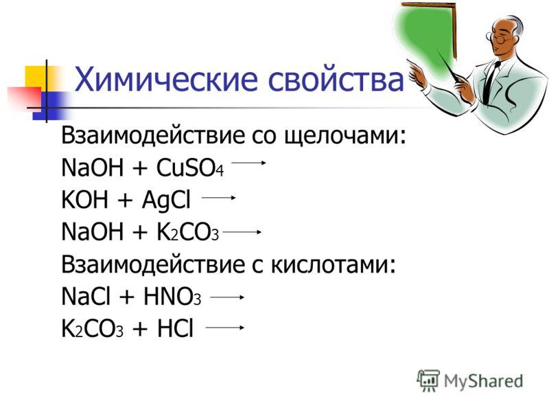 Химические свойства Взаимодействие со щелочами: NaOH + CuSO 4 KOH + AgCl NaOH + K 2 CO 3 Взаимодействие с кислотами: NaCl + HNO 3 K 2 CO 3 + HCl